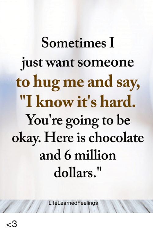 """Memes, Chocolate, and Okay: Sometimes I  ust want someone  to hug me and say,  """"I know it's hard.  You're going to be  okay. Here is chocolate  and 6 million  dollars.""""  LifeLearnedFeelings <3"""