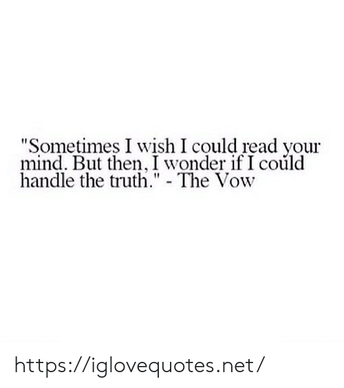 "The Vow, Mind, and Truth: ""Sometimes I wish I could read your  mind. But then, I wonder if I coúld  handle the truth. - The Vow https://iglovequotes.net/"