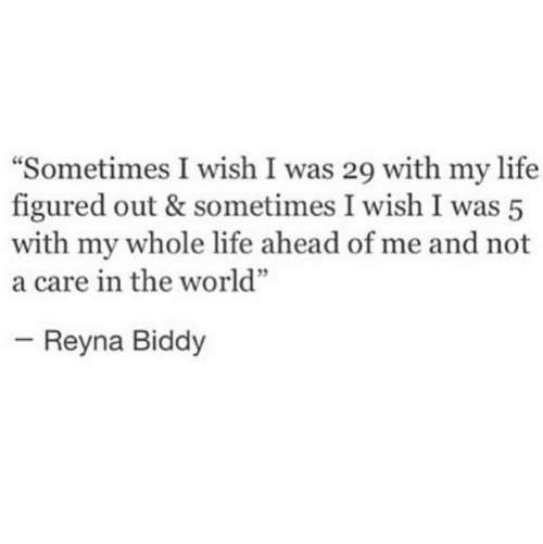 "Life, World, and The World: Sometimes I wish I was 29 with my life  figured out & sometimes I wish I was 5  with my whole life ahead of me and not  a care in the world""  Reyna Biddy"