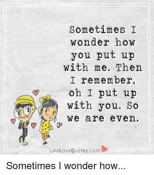 Thank You For Putting Up With Me Quotes: Sometimes I Wonder How You Put Up With Me Then I Remember