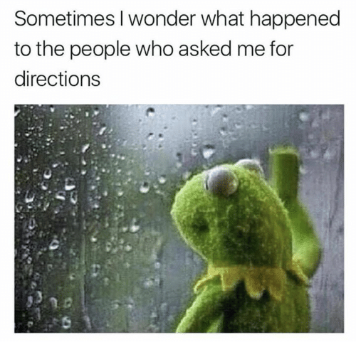 Wonder, Who, and What: Sometimes I wonder what happened  to the people who asked me for  directions
