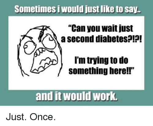 "Memes, 🤖, and Working: Sometimes i Wouldjustlike to say.  ""Can you wait just  a second diabetes?!?!  I'm trying to do  something here!!  and it Would Work. Just. Once."