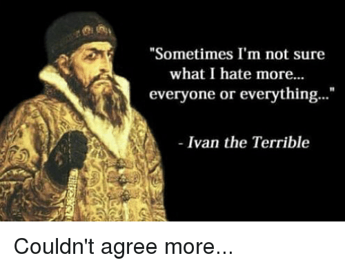 Memes, 🤖, and Ivan: Sometimes I'm not sure  what I hate more.  everyone or everything  1  Ivan the Terrible Couldn't agree more...