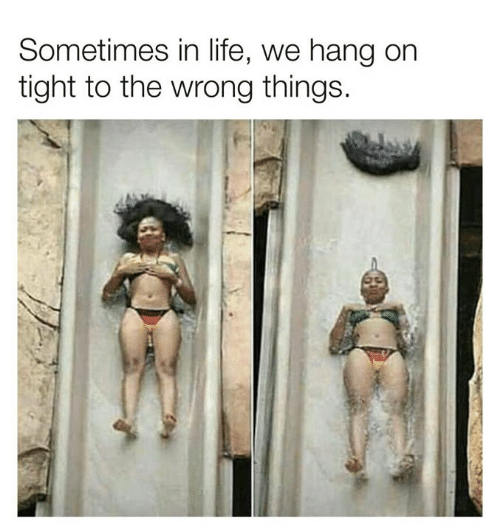 Dank, Life, and 🤖: Sometimes in life, we hang orn  tight to the wrong things.