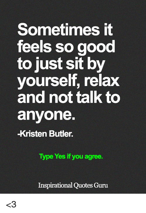 Memes, Good, and Quotes: Sometimes it  feels so good  to just sit by  yourself, relax  and not talk to  anyone  -Kristen Butler.  Type Yes if you agree.  Inspirational Quotes Guru <3