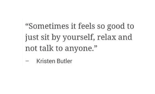"""Good, Butler, and Feels: """"Sometimes it feels so good to  just sit by yourself, relax and  not talk to anyone.""""  - Kristen Butler  05"""