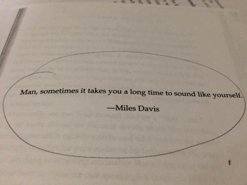 Time, Davis, and Miles Davis: sometimes it takes you a long time to sound like yourself  Man,  -Miles Davis