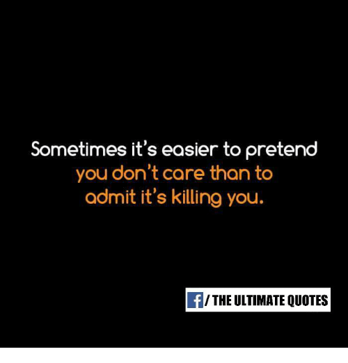 Sometimes Its Easier To Pretend You Dont Care Than To Admit Its