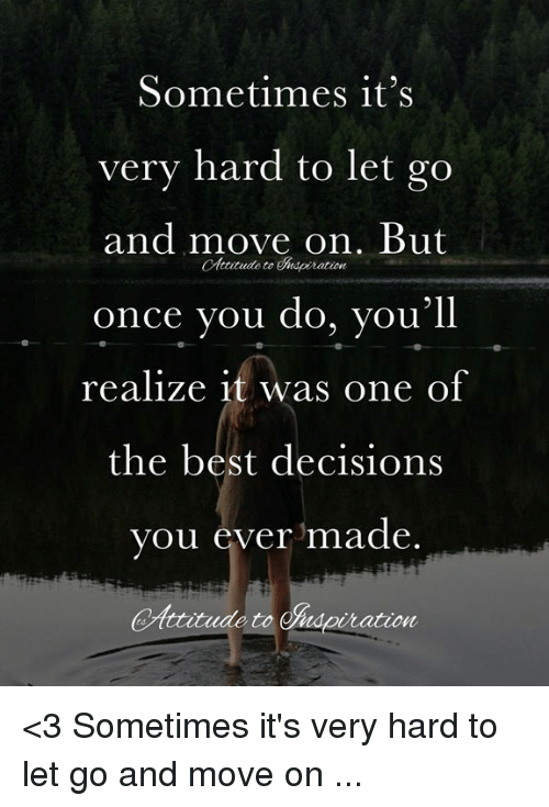 Sometimes It S Very Hard To Let Go And Move On But Once You