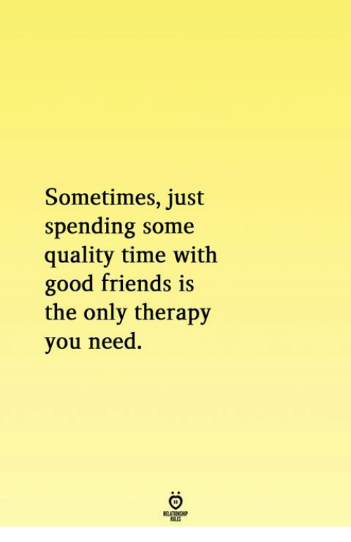 Friends, Good, and Time: Sometimes, just  spending some  quality time with  good friends is  the only therapy  you need.  RELATIONGHP