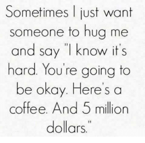 """Coffee, Okay, and Hug: Sometimes l just want  someone to hug me  and say """"I know it s  hard. You're going to  be okay. Here's a  coffee. And 5 million  dollars"""