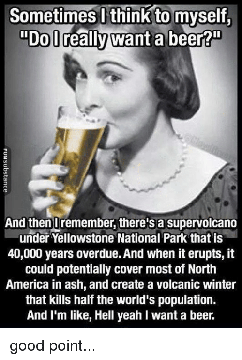 "America, Ash, and Beer: Sometimes l think to myself.  ""DoD  ""Do lreally want a beer?""  2  And thenUremember, there's a supervolcano  under Yellowstone National Park that is  40,000 years overdue. And when it erupts, it  could potentially cover most of North  America in ash, and create a volcanic winter  that kills half the world's population.  And I'm like, Hell yeah I want a beer. good point..."