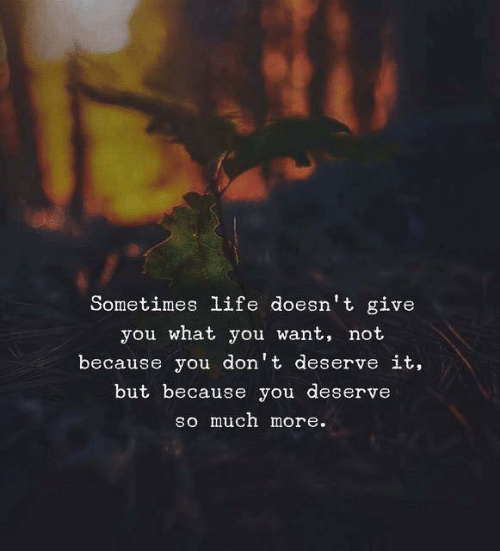 Life, You, and What: Sometimes life doesn't give  you what you want, not  because you don't deserve it,  but because you deserve  so much more.