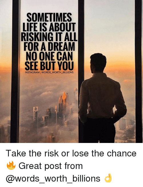 A Dream, Instagram, and Life: SOMETIMES  LIFE IS ABOUT  RISKING IT ALL  FOR A DREAM  NO ONE CAN  SEE BUT YOU  INSTAGRAM I WORDS WORTH_BILLIONS Take the risk or lose the chance 🔥 Great post from @words_worth_billions 👌