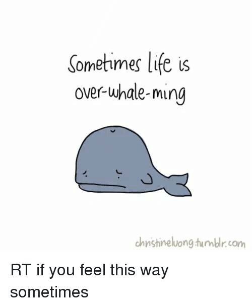 Memes, 🤖, and Whale: Sometimes life is  over whale-ming  chnstine luong tumblr com RT if you feel this way sometimes