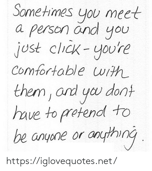 Click, Comfortable, and Yo: Sometimes  meet  you  a person änd  you  just click-you're  comfortable uith  them, and yo dont  have to protend to  be anyone or anything . https://iglovequotes.net/