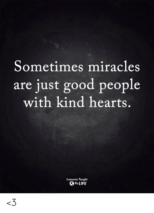 Life, Memes, and Good: Sometimes miracles  are just good people  with kind hearts.  Lessons Taught  By LIFE <3