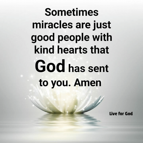 God, Memes, and Good: Sometimes  miracles are just  good people with  kind hearts that  God has sernt  to you. Amen  Live for God