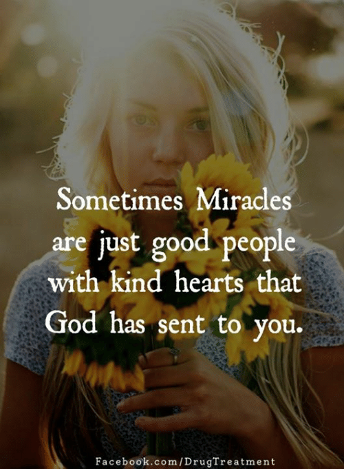 Facebook, God, and Memes: Sometimes Miracles  are just good people  with kind hearts that  God has sent to you.  Facebook.com/DrugTreatment