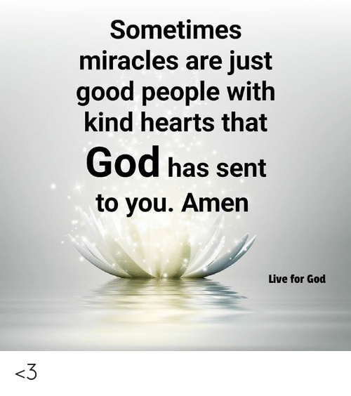 God, Memes, and Good: Sometimes  miracles are just  good people with  kind hearts that  God has sernt  to you. Amen  Live for God <3