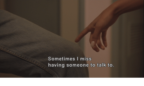 Miss, Someone, and Sometimes: Sometimes miss  having someone to talk to.