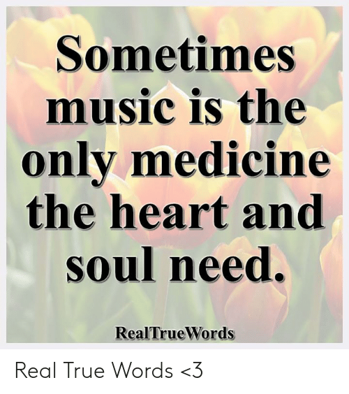 Memes, Music, and True: Sometimes  music is the  only medicine  the heart and  Soul need.  RealTrueWords Real True Words <3