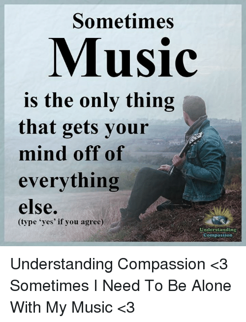 "Being Alone, Memes, and Music: Sometimes  Music  is the only thing  that gets your  mind off of  everything  else.  (type ""yes' if you agree)  Understanding  Compassion Understanding Compassion <3  Sometimes I Need To Be Alone With My Music <3"