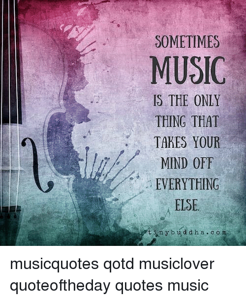 SOMETIMES MUSIC IS THE ONLY THING THAT TAKES YOUR MIND OFF Gorgeous Quotes Music