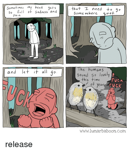Head, Time, and Pain: Sometimes my head 9ets  S0 full of Sadness and  that I need 3  Somewhere 4vie  pain  lhe humans  Sound 50 lovely  and le  all go  this time  of Year  FUCR  SUCK  www.lunarbaboon.com release