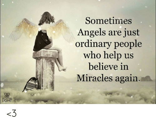 Memes, Help, and Miracles: Sometimes  ngels are just  ordinary people  who help us  believe in  Miracles again  LIGHT <3