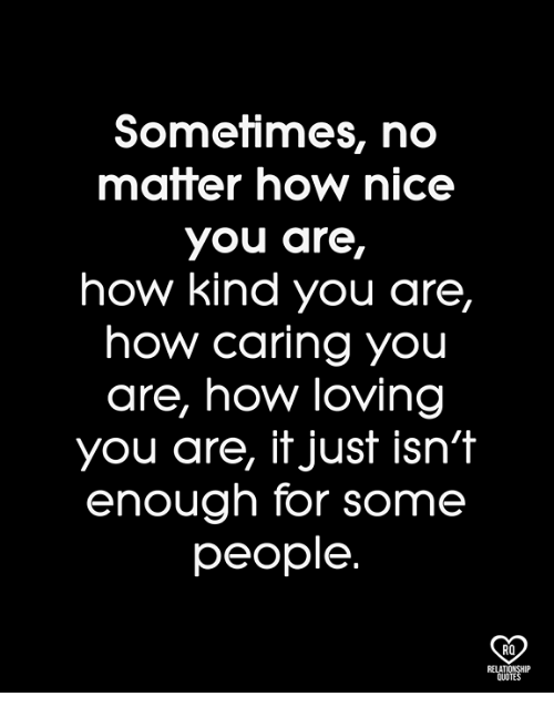 Memes, Nice, and 🤖: Sometimes, no  matter how nice  you are,  how kind you are,  how caring you  are, how loving  you are, it just isn't  enough for some  people  RO