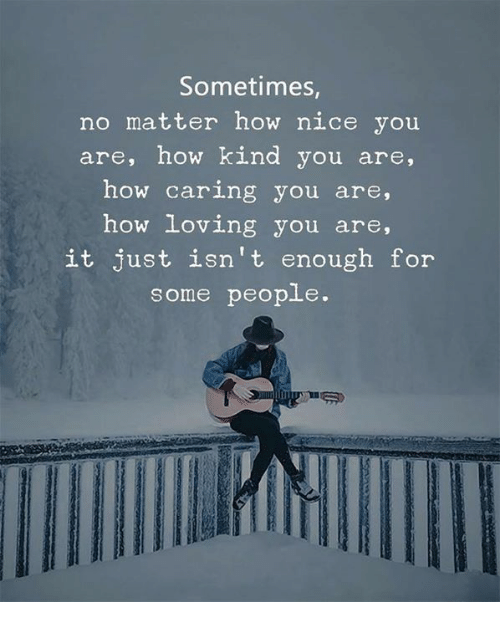Yo, Nice, and How: Sometimes  no matter how nice you  are, how kind you are,  how caring you are,  how loving yo  u are,  it just isn't enough for  some people.