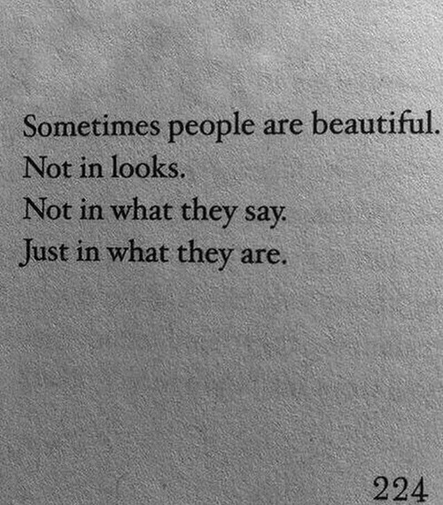 Beautiful, They, and What: Sometimes people are beautiful  Not in looks  Not in what they say  Just in what they are.  224