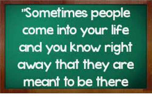 Sometimes People Come Into Your Life And You Know Right Away That