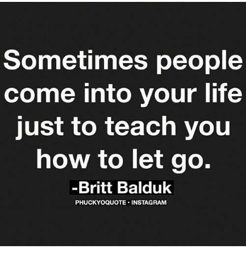 Sometimes People Come Into Your Life Just To Teach You How To Let Go