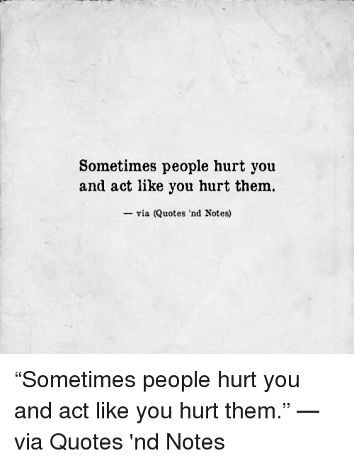 Sometimes People Hurt You And Act Like You Hurt Them Via Quotes Nd