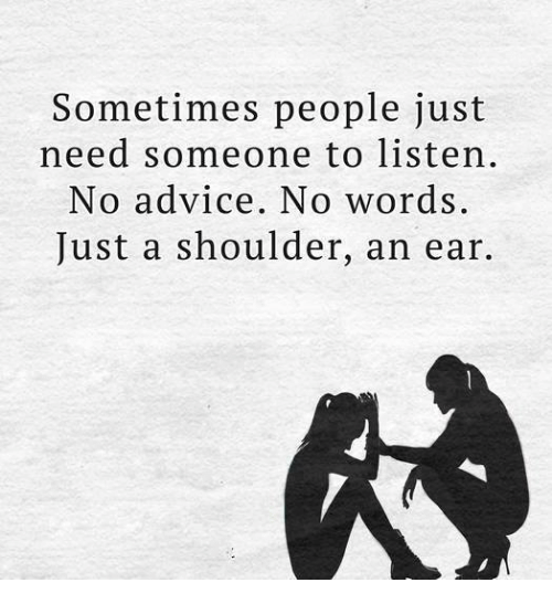 Advice, Memes, And Word: Sometimes People Just Need Someone To Listen. No