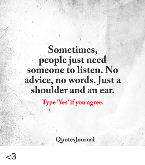 Sometimes People Just Need Someone To Listen No Advice No Words Just