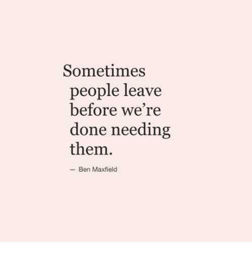 Them, Done, and People: Sometimes  people leave  before we're  done needing  them  -Ben Maxfield