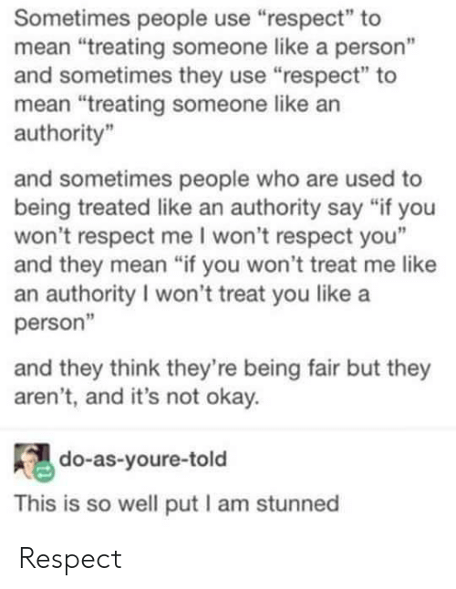 "Respect, Mean, and Okay: Sometimes people use ""respect"" to  mean ""treating someone like a person""  and sometimes they use ""respect"" to  mean ""treating someone like an  authority""  and sometimes people who are used to  being treated like an authority say ""if you  won't respect me I won't respect you""  and they mean ""if you won't treat me like  an authority I won't treat you like a  person""  and they think they're being fair but they  aren't, and it's not okay.  do-as-youre-told  This is so well put l am stunned Respect"