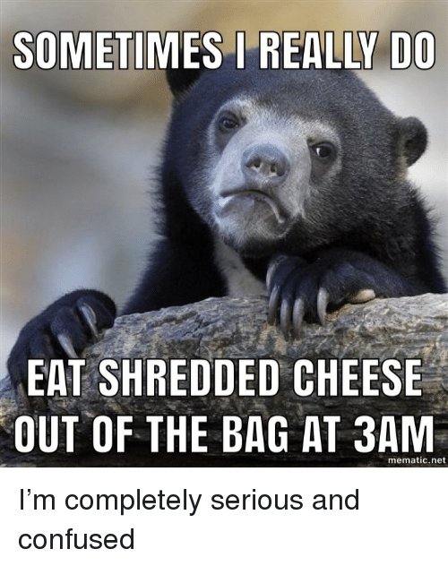 Confused, Net, and Cheese: SOMETIMES REALLY DO  EAT SHREDDED CHEESE  OUT OF THE BAG AT 3AM  mematic.net I'm completely serious and confused