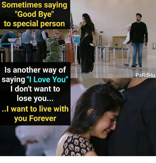 """Love, Memes, and I Love You: Sometimes saying  """"Good Bye""""  to special person  Is another way of  saying """"I Love You""""  l don't want to  lose you..  ..I want to live with  you Forever  PaRdHu"""