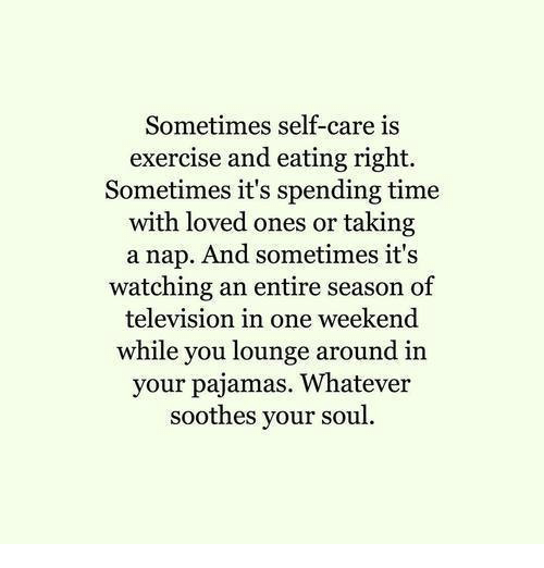 Exercise, Television, and Time: Sometimes self-care is  exercise and eating right.  Sometimes it's spending time  with loved ones or taking  a nap. And sometimes it's  watching an entire season of  television in one weekend  while you lounge around in  your pajamas. Whatever  soothes your soul.