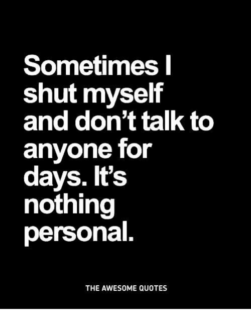 Sometimes Shut Myself And Dont Talk To Anyone For Days Its Nothing