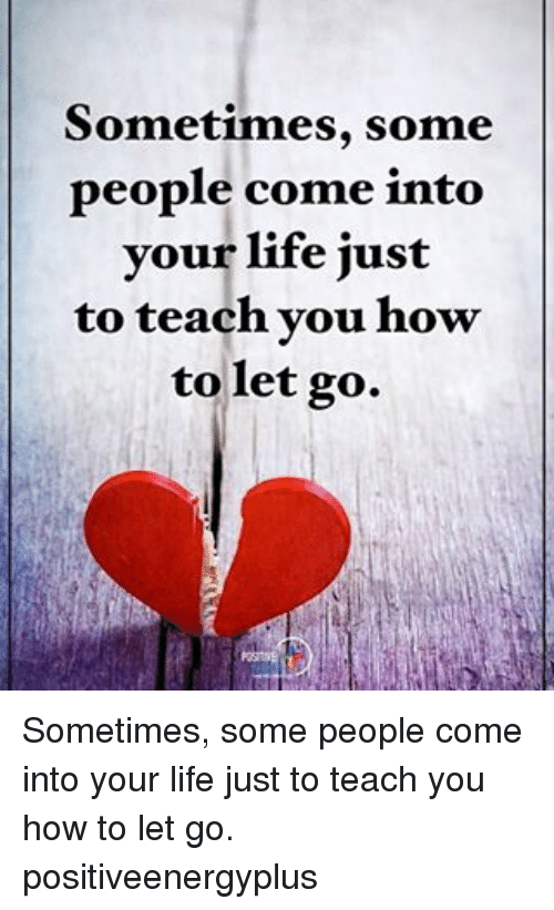 Sometimes Some People Come Into Your Life Just To Teach You How To