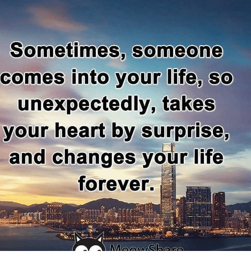 Sometimes Someone Comes Into Your Life Unexpectedly - love ...
