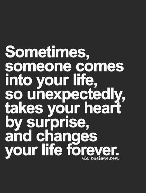 Life, Memes, and Forever: Sometimes,  Someone comes  into your life,  so unexpectedly.  takes your heart  oy surprise.  and changes  your life forever
