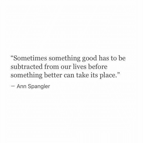 "Good, Can, and Ann: Sometimes something good has to be  subtracted from our lives before  something better can take its place.""  93  Ann Spangler"