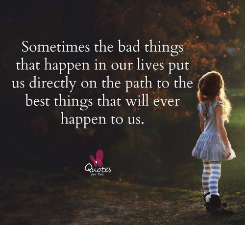 Sometimes The Bad Things That Happen In Our Lives Put Us Directly On