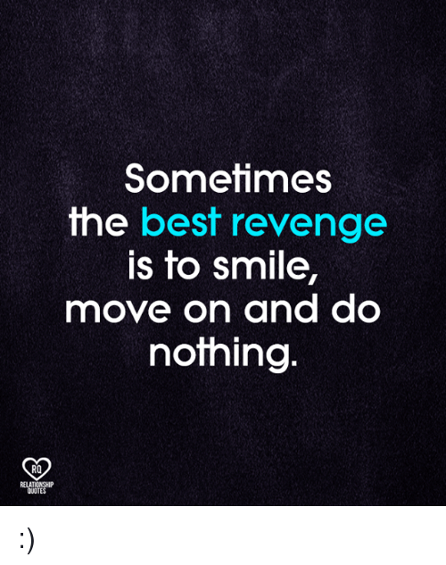 Best Revenge Quotes Sometimes the Best Revenge Is to Smile Move on and Do Nothing RO  Best Revenge Quotes